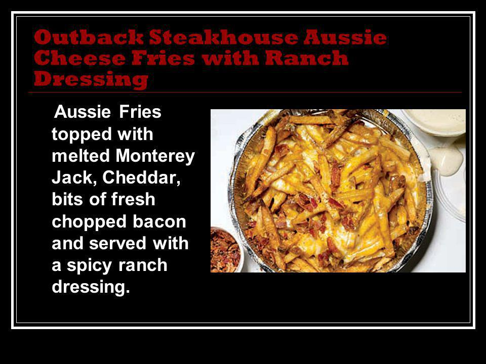 Outback Steakhouse Aussie Cheese Fries with Ranch Dressing Aussie Fries topped with melted Monterey Jack, Cheddar, bits of fresh chopped bacon and served with a spicy ranch dressing.