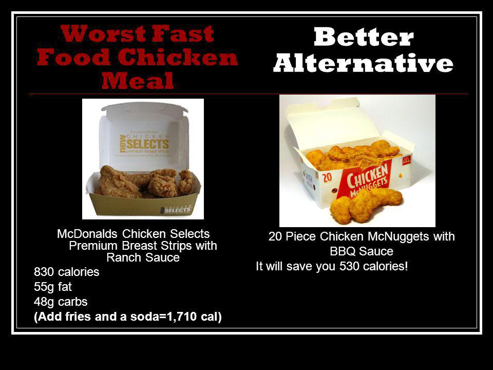 Worst Fast Food Chicken Meal McDonalds Chicken Selects Premium Breast Strips with Ranch Sauce 830 calories 55g fat 48g carbs (Add fries and a soda=1,710 cal) 20 Piece Chicken McNuggets with BBQ Sauce It will save you 530 calories.