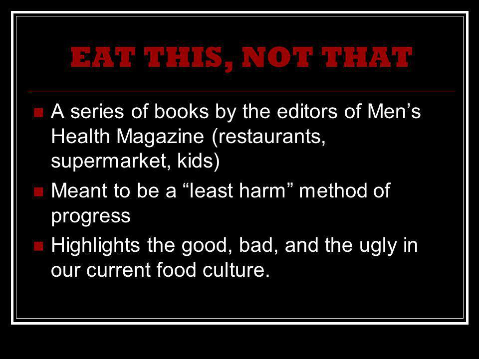 EAT THIS, NOT THAT A series of books by the editors of Mens Health Magazine (restaurants, supermarket, kids) Meant to be a least harm method of progress Highlights the good, bad, and the ugly in our current food culture.
