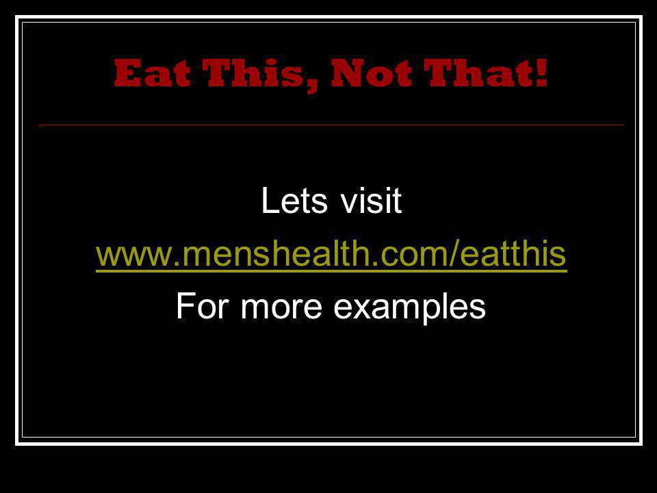 Eat This, Not That! Lets visit www.menshealth.com/eatthis For more examples