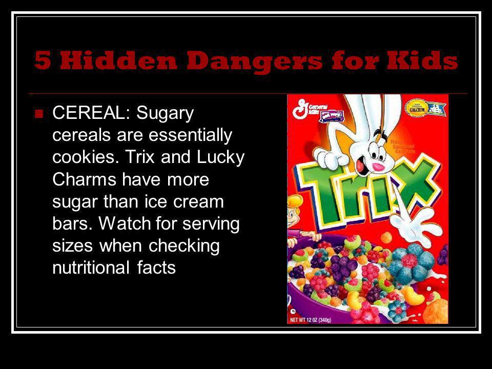 5 Hidden Dangers for Kids CEREAL: Sugary cereals are essentially cookies. Trix and Lucky Charms have more sugar than ice cream bars. Watch for serving