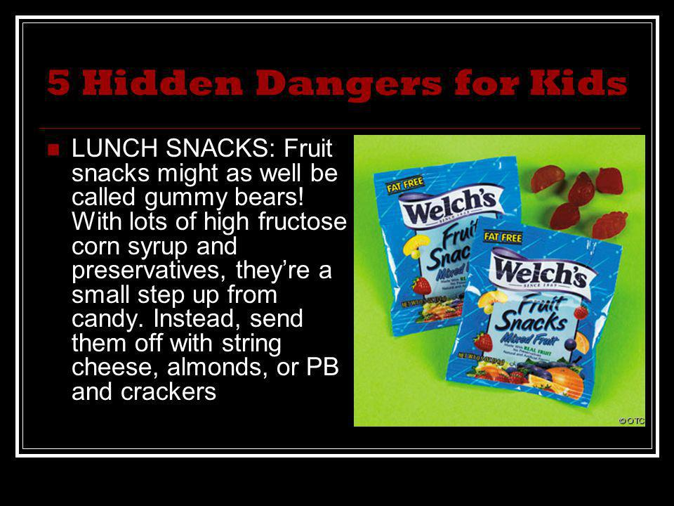 5 Hidden Dangers for Kids LUNCH SNACKS: Fruit snacks might as well be called gummy bears! With lots of high fructose corn syrup and preservatives, the
