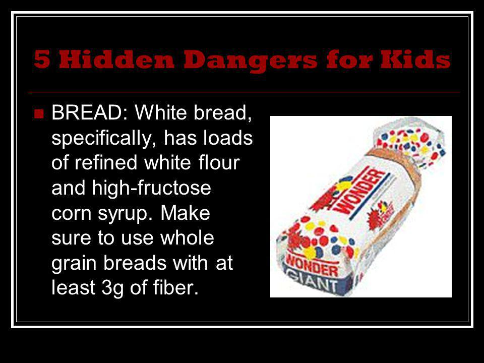 5 Hidden Dangers for Kids BREAD: White bread, specifically, has loads of refined white flour and high-fructose corn syrup. Make sure to use whole grai