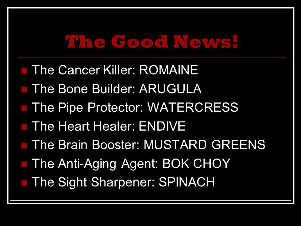 The Good News! The Cancer Killer: ROMAINE The Bone Builder: ARUGULA The Pipe Protector: WATERCRESS The Heart Healer: ENDIVE The Brain Booster: MUSTARD