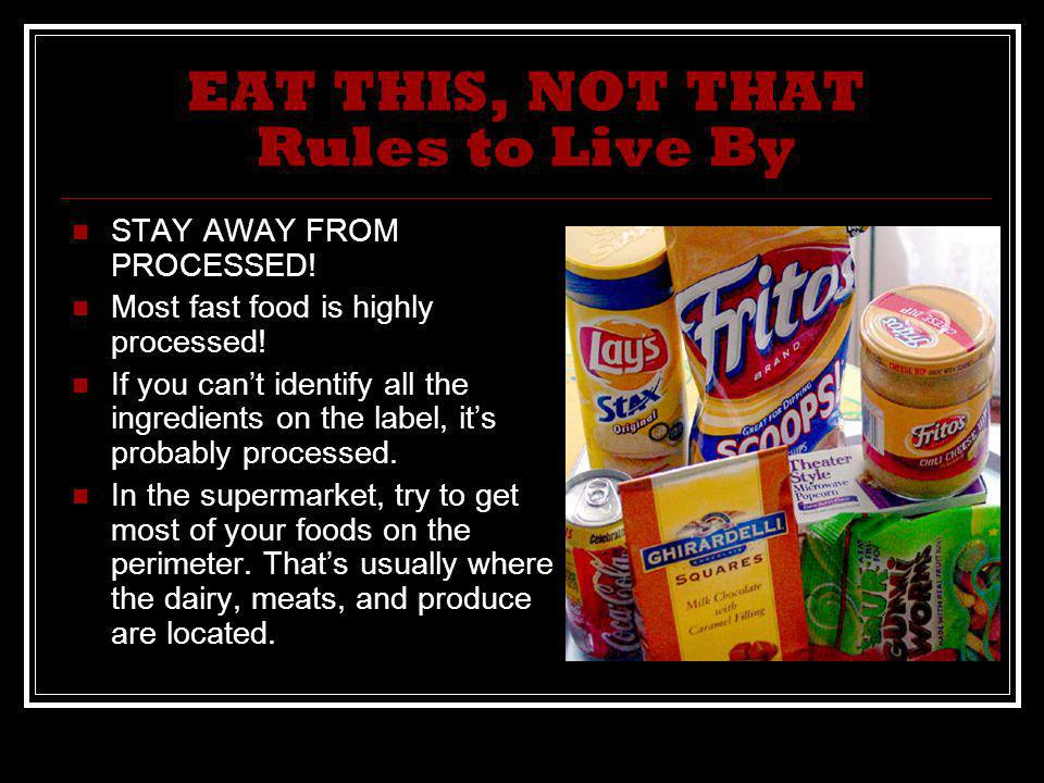 EAT THIS, NOT THAT Rules to Live By STAY AWAY FROM PROCESSED! Most fast food is highly processed! If you cant identify all the ingredients on the labe