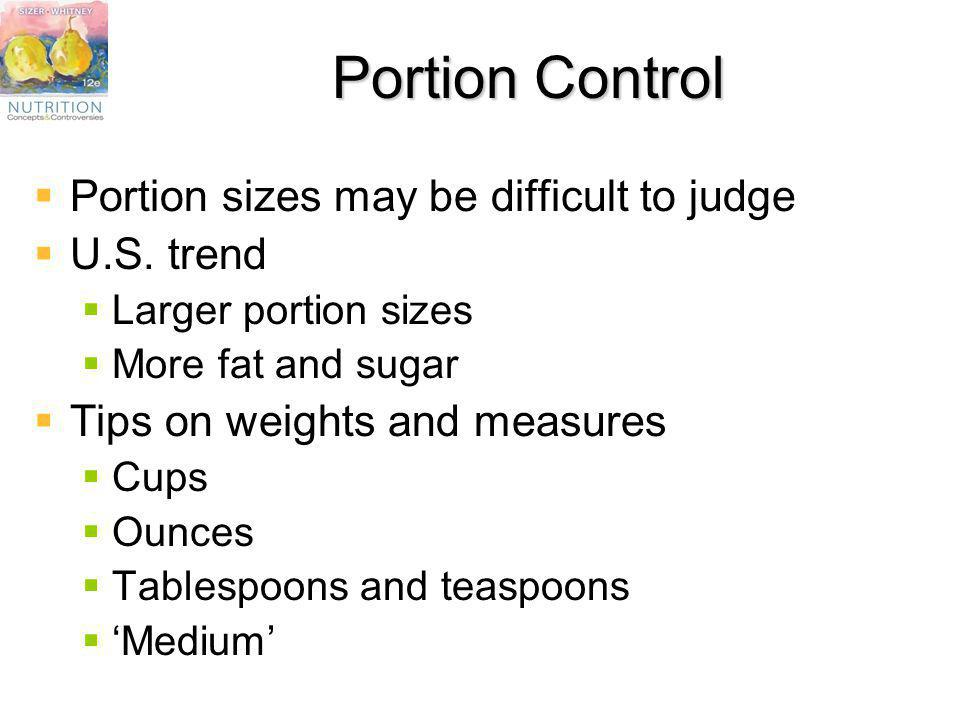 Portion Control Portion sizes may be difficult to judge U.S. trend Larger portion sizes More fat and sugar Tips on weights and measures Cups Ounces Ta