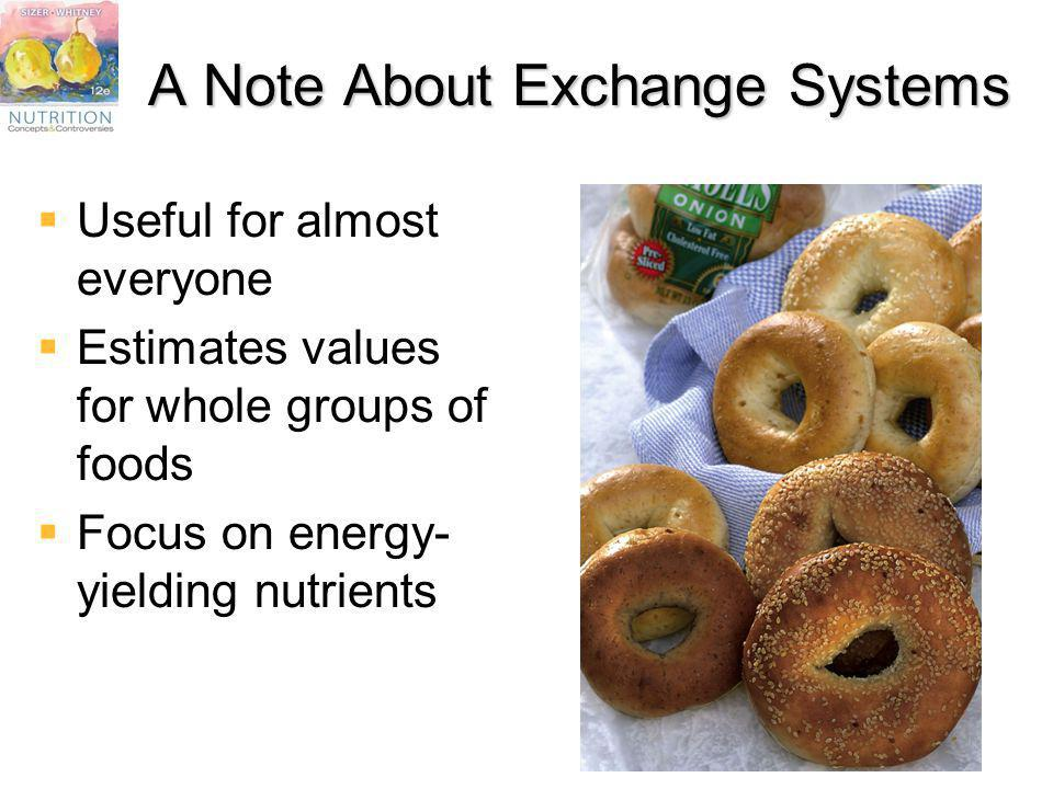 A Note About Exchange Systems Useful for almost everyone Estimates values for whole groups of foods Focus on energy- yielding nutrients
