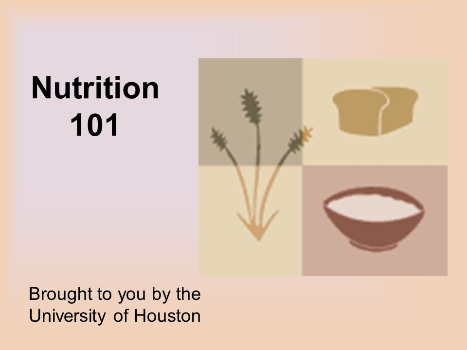 Nutrition 101 Brought to you by the University of Houston