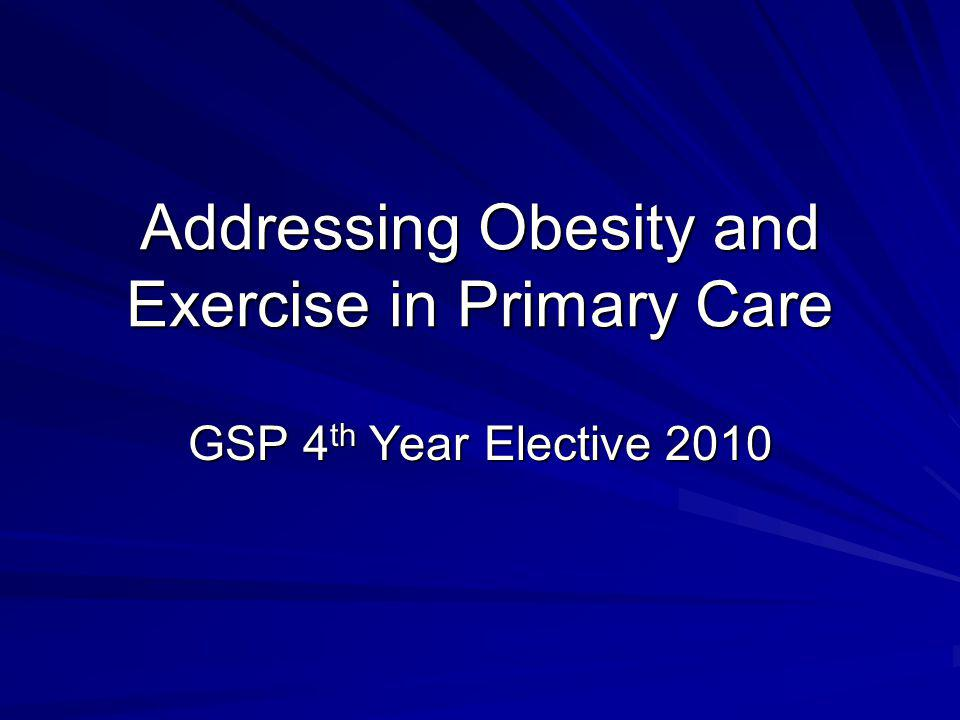 Addressing Obesity and Exercise in Primary Care GSP 4 th Year Elective 2010