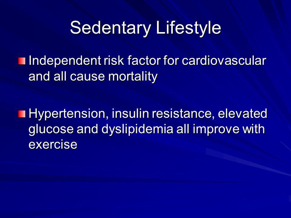 Sedentary Lifestyle Independent risk factor for cardiovascular and all cause mortality Hypertension, insulin resistance, elevated glucose and dyslipidemia all improve with exercise