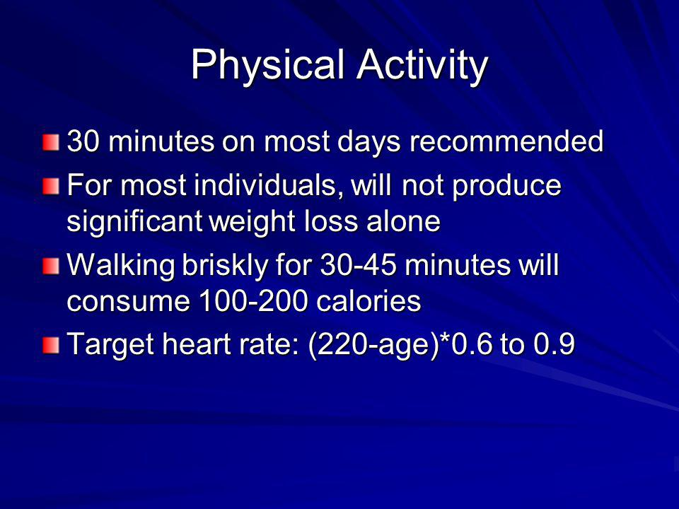 Physical Activity 30 minutes on most days recommended For most individuals, will not produce significant weight loss alone Walking briskly for 30-45 m