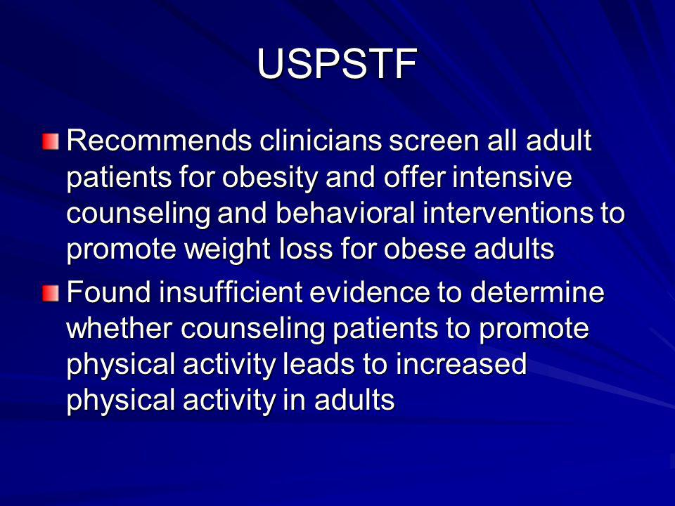 USPSTF Recommends clinicians screen all adult patients for obesity and offer intensive counseling and behavioral interventions to promote weight loss for obese adults Found insufficient evidence to determine whether counseling patients to promote physical activity leads to increased physical activity in adults