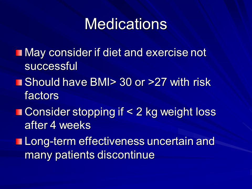 Medications May consider if diet and exercise not successful Should have BMI> 30 or >27 with risk factors Consider stopping if < 2 kg weight loss after 4 weeks Long-term effectiveness uncertain and many patients discontinue