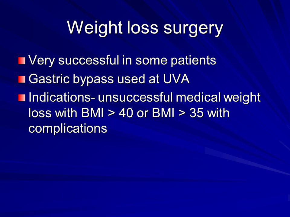Weight loss surgery Very successful in some patients Gastric bypass used at UVA Indications- unsuccessful medical weight loss with BMI > 40 or BMI > 3