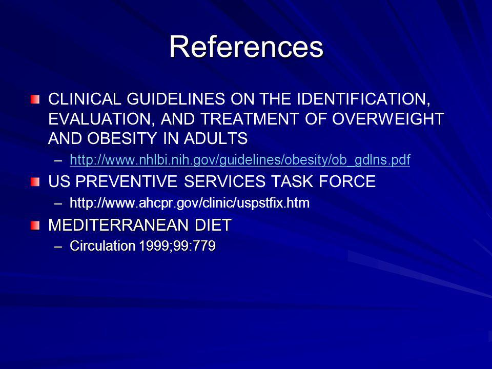 References CLINICAL GUIDELINES ON THE IDENTIFICATION, EVALUATION, AND TREATMENT OF OVERWEIGHT AND OBESITY IN ADULTS – –http://www.nhlbi.nih.gov/guidel