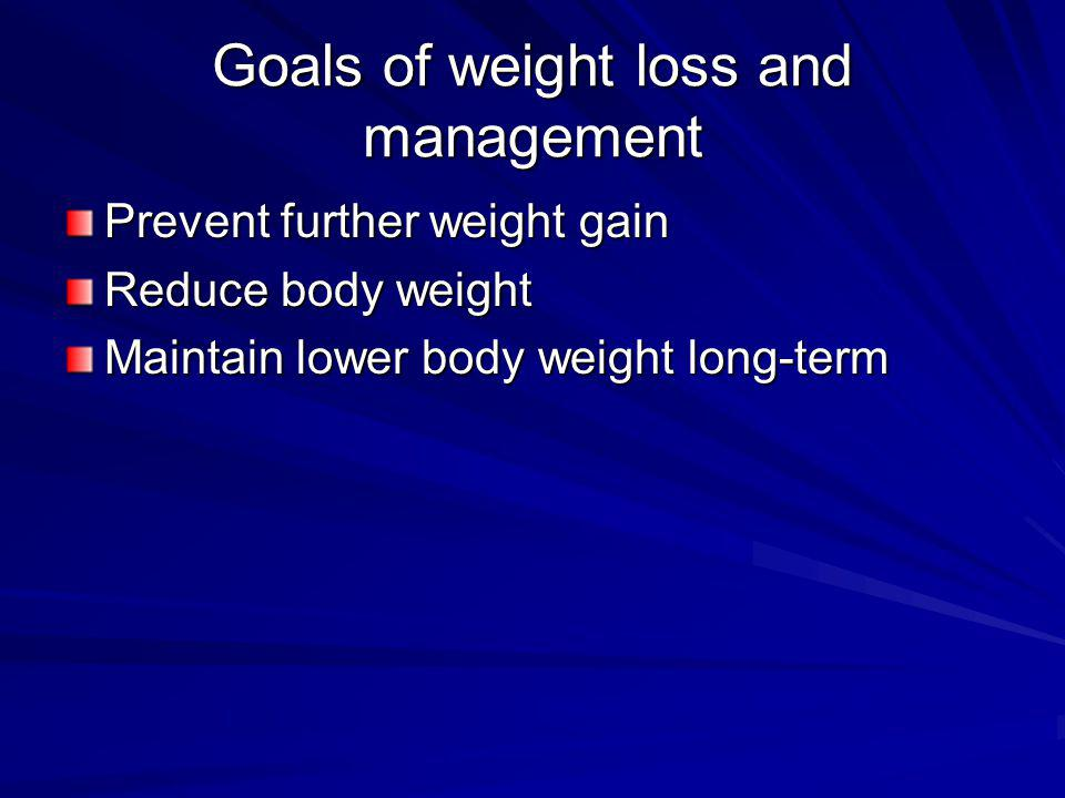 Goals of weight loss and management Prevent further weight gain Reduce body weight Maintain lower body weight long-term
