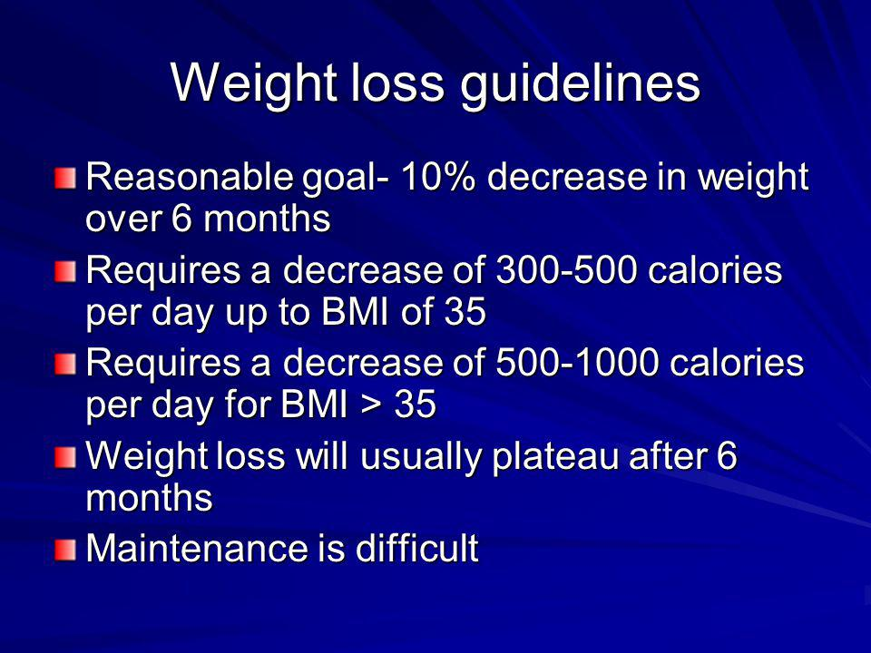 Weight loss guidelines Reasonable goal- 10% decrease in weight over 6 months Requires a decrease of 300-500 calories per day up to BMI of 35 Requires