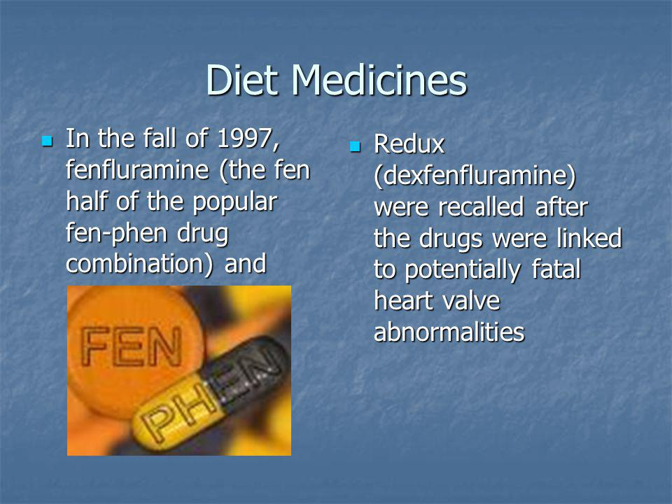 Diet Medicines In the fall of 1997, fenfluramine (the fen half of the popular fen-phen drug combination) and In the fall of 1997, fenfluramine (the fen half of the popular fen-phen drug combination) and Redux (dexfenfluramine) were recalled after the drugs were linked to potentially fatal heart valve abnormalities Redux (dexfenfluramine) were recalled after the drugs were linked to potentially fatal heart valve abnormalities