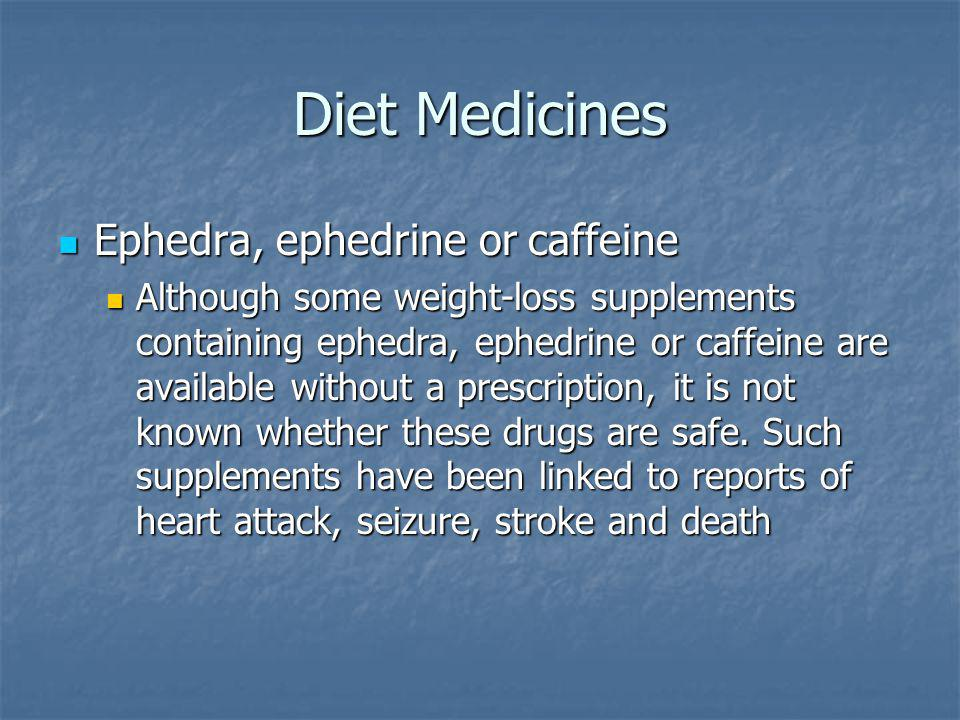 Diet Medicines Ephedra, ephedrine or caffeine Ephedra, ephedrine or caffeine Although some weight-loss supplements containing ephedra, ephedrine or caffeine are available without a prescription, it is not known whether these drugs are safe.