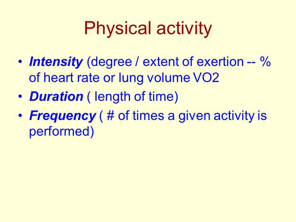 Physical activity Intensity (degree / extent of exertion -- % of heart rate or lung volume VO2 Duration ( length of time) Frequency ( # of times a given activity is performed)