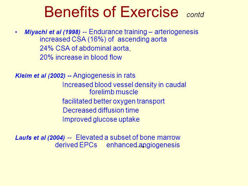 Benefits of Exercise contd Miyachi et al (1998) -- Endurance training – arteriogenesis increased CSA (16%) of ascending aorta 24% CSA of abdominal aorta, 20% increase in blood flow Kleim et al (2002) -- Angiogenesis in rats Increased blood vessel density in caudal forelimb muscle facilitated better oxygen transport Decreased diffusion time Improved glucose uptake Laufs et al (2004) -- Elevated a subset of bone marrow derived EPCs enhanced angiogenesis
