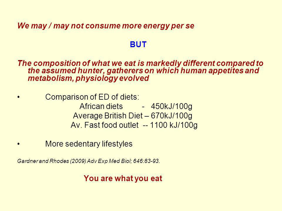 We may / may not consume more energy per se BUT The composition of what we eat is markedly different compared to the assumed hunter, gatherers on which human appetites and metabolism, physiology evolved Comparison of ED of diets: African diets - 450kJ/100g Average British Diet – 670kJ/100g Av.