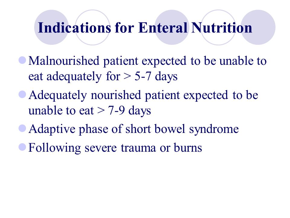 Indications for Enteral Nutrition Malnourished patient expected to be unable to eat adequately for > 5-7 days Adequately nourished patient expected to