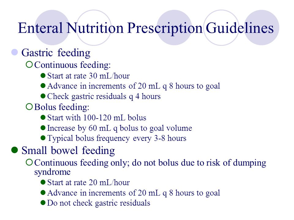 Enteral Nutrition Prescription Guidelines Gastric feeding Continuous feeding: Start at rate 30 mL/hour Advance in increments of 20 mL q 8 hours to goa