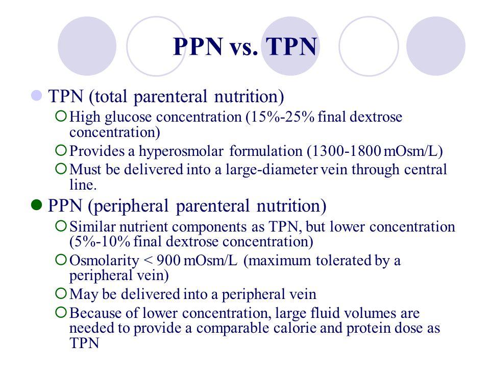 PPN vs. TPN TPN (total parenteral nutrition) High glucose concentration (15%-25% final dextrose concentration) Provides a hyperosmolar formulation (13