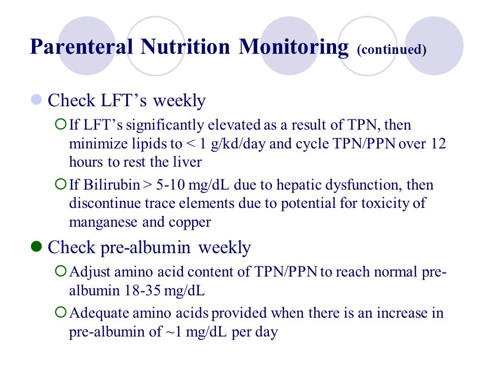 Parenteral Nutrition Monitoring (continued) Check LFTs weekly If LFTs significantly elevated as a result of TPN, then minimize lipids to < 1 g/kd/day