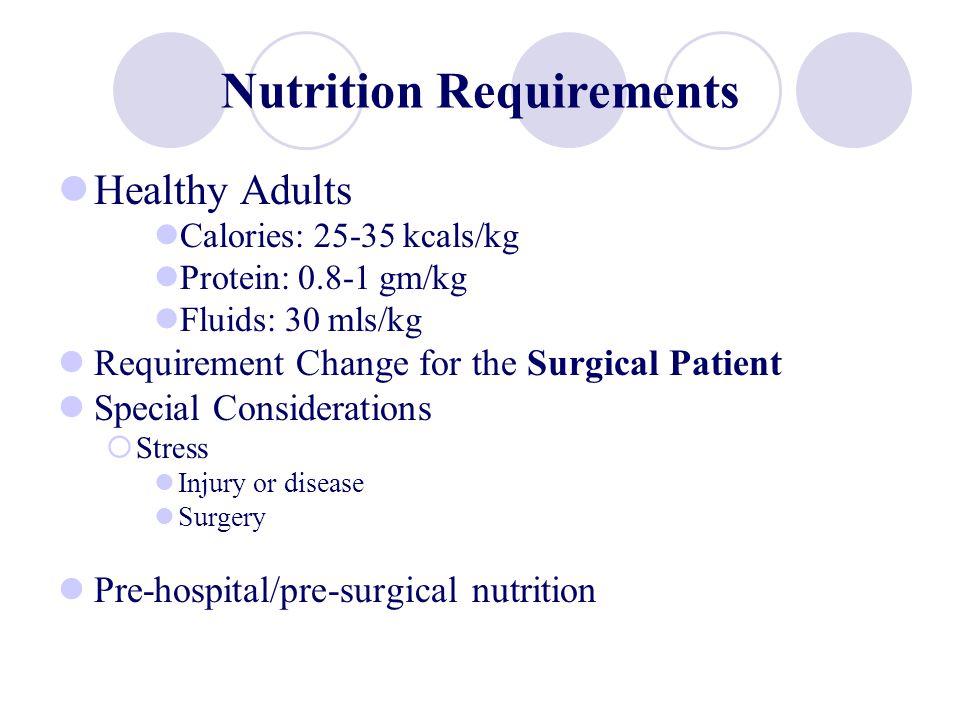 Nutrition Requirements Healthy Adults Calories: 25-35 kcals/kg Protein: 0.8-1 gm/kg Fluids: 30 mls/kg Requirement Change for the Surgical Patient Spec