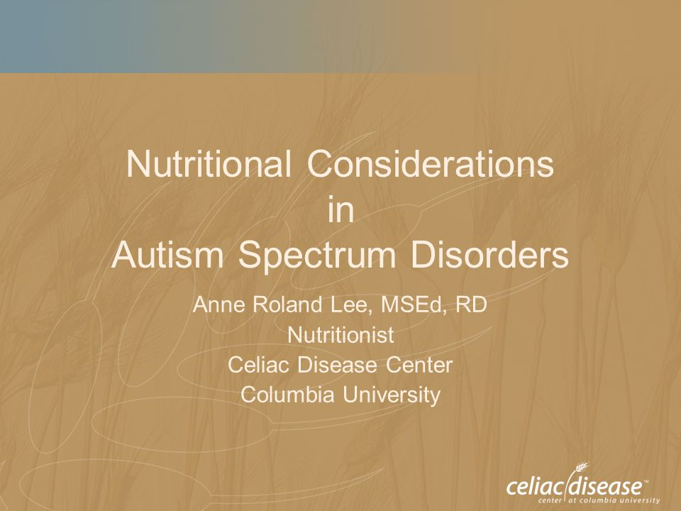 Nutritional Considerations in Autism Spectrum Disorders Anne Roland Lee, MSEd, RD Nutritionist Celiac Disease Center Columbia University