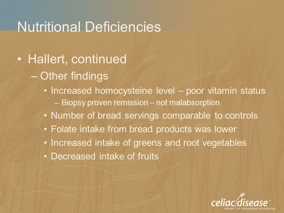 Nutritional Deficiencies Hallert, continued –Other findings Increased homocysteine level – poor vitamin status –Biopsy proven remission – not malabsorption Number of bread servings comparable to controls Folate intake from bread products was lower Increased intake of greens and root vegetables Decreased intake of fruits