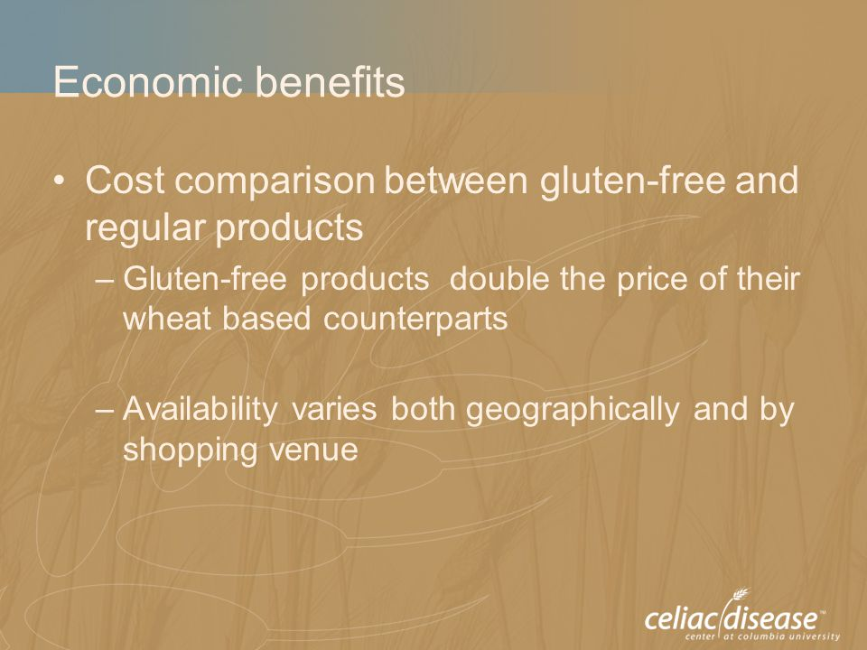 Economic benefits Cost comparison between gluten-free and regular products –Gluten-free products double the price of their wheat based counterparts –A