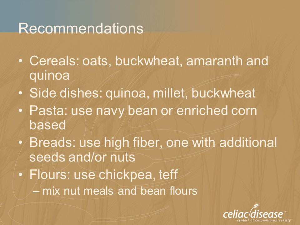 Recommendations Cereals: oats, buckwheat, amaranth and quinoa Side dishes: quinoa, millet, buckwheat Pasta: use navy bean or enriched corn based Bread