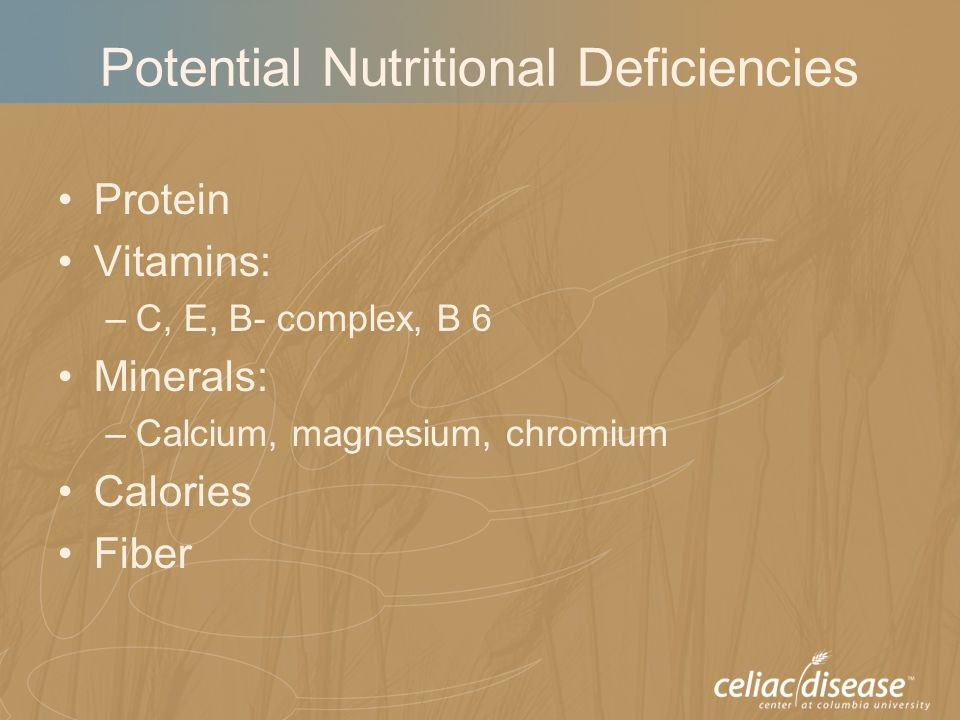 Potential Nutritional Deficiencies Protein Vitamins: –C, E, B- complex, B 6 Minerals: –Calcium, magnesium, chromium Calories Fiber