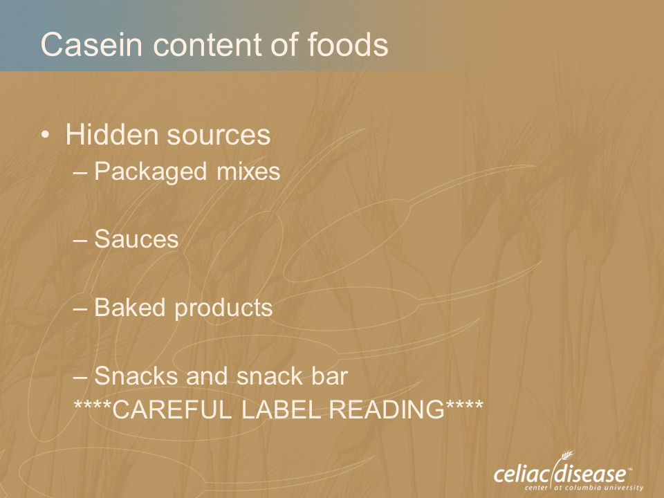 Casein content of foods Hidden sources –Packaged mixes –Sauces –Baked products –Snacks and snack bar ****CAREFUL LABEL READING****