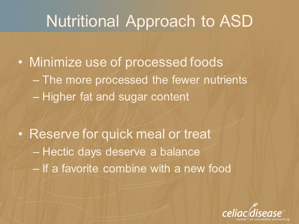 Nutritional Approach to ASD Minimize use of processed foods –The more processed the fewer nutrients –Higher fat and sugar content Reserve for quick meal or treat –Hectic days deserve a balance –If a favorite combine with a new food