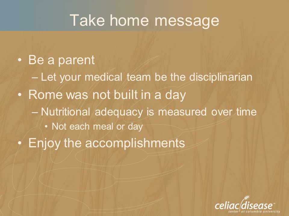 Take home message Be a parent –Let your medical team be the disciplinarian Rome was not built in a day –Nutritional adequacy is measured over time Not each meal or day Enjoy the accomplishments