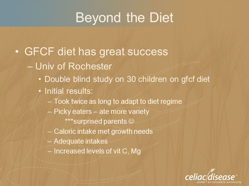 Beyond the Diet GFCF diet has great success –Univ of Rochester Double blind study on 30 children on gfcf diet Initial results: –Took twice as long to adapt to diet regime –Picky eaters – ate more variety ***surprised parents –Caloric intake met growth needs –Adequate intakes –Increased levels of vit C, Mg