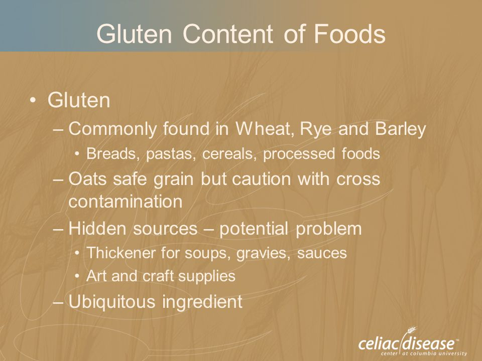 Gluten Content of Foods Gluten –Commonly found in Wheat, Rye and Barley Breads, pastas, cereals, processed foods –Oats safe grain but caution with cro