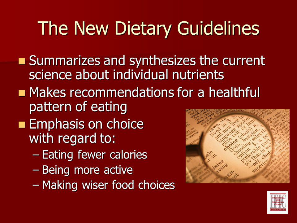 The New Dietary Guidelines Summarizes and synthesizes the current science about individual nutrients Summarizes and synthesizes the current science about individual nutrients Makes recommendations for a healthful pattern of eating Makes recommendations for a healthful pattern of eating Emphasis on choice with regard to: Emphasis on choice with regard to: –Eating fewer calories –Being more active –Making wiser food choices
