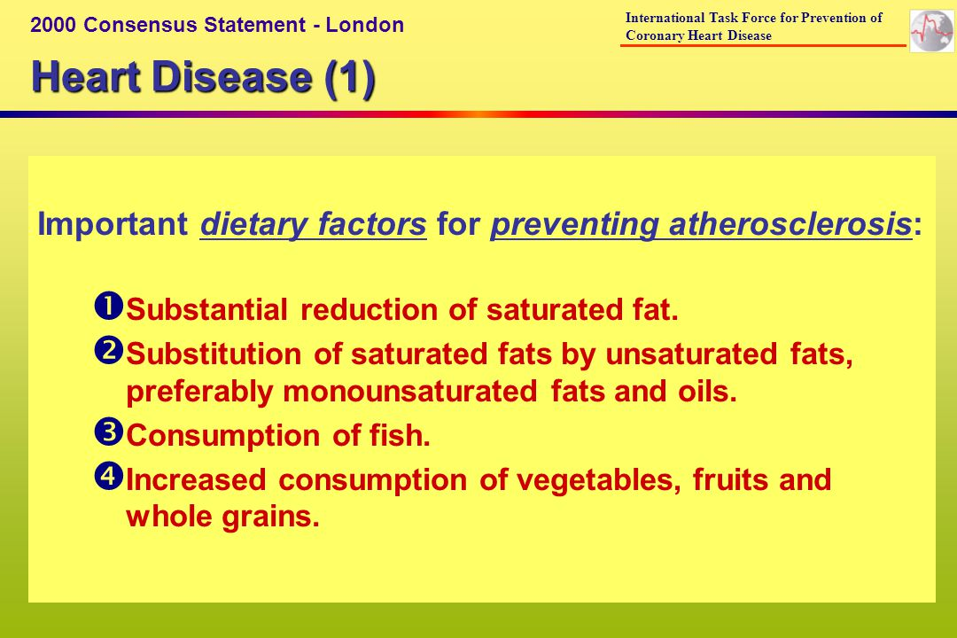 Heart Disease (2) Possible protective mechanisms of dietary factors: Inprovement in the blood lipid profile (LDL-cholesterol and triglycerides, HDL-cholesterol or ) Decrease in oxidation of lipids Decreased risk in atherothrombosis Improvement in endothelial function Decrease in ventricular irritability (lowering the risk of sudden death) Decrease in inflammation Reduction in plasma homocysteine concentrations 2000 Consensus Statement - London International Task Force for Prevention of Coronary Heart Disease
