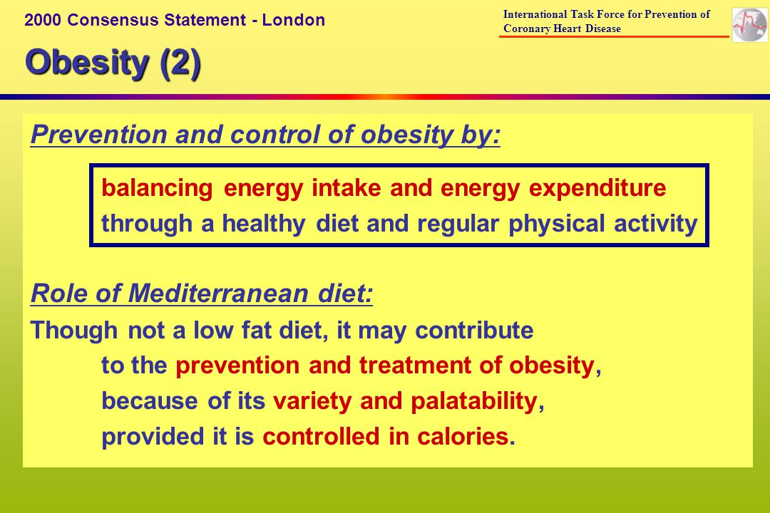 Obesity (2) 2000 Consensus Statement - London International Task Force for Prevention of Coronary Heart Disease Prevention and control of obesity by: balancing energy intake and energy expenditure through a healthy diet and regular physical activity Role of Mediterranean diet: Though not a low fat diet, it may contribute to the prevention and treatment of obesity, because of its variety and palatability, provided it is controlled in calories.