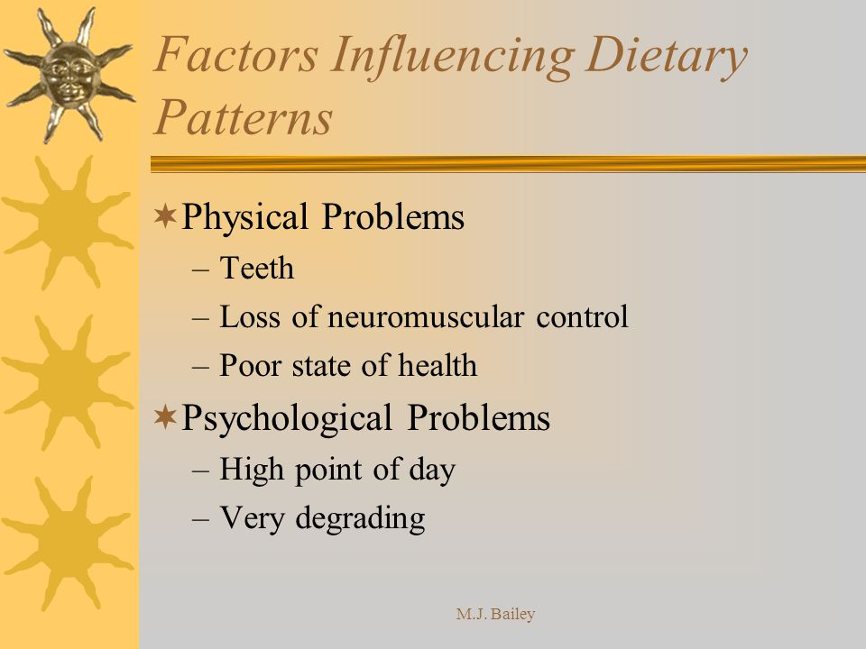 M.J. Bailey Factors Influencing Dietary Patterns Physical Problems –Teeth –Loss of neuromuscular control –Poor state of health Psychological Problems