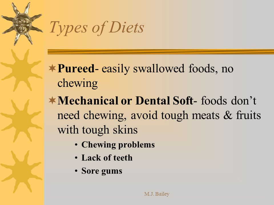 M.J. Bailey Types of Diets Pureed- easily swallowed foods, no chewing Mechanical or Dental Soft- foods dont need chewing, avoid tough meats & fruits w