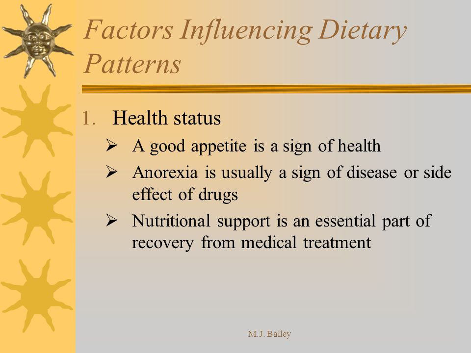 M.J. Bailey Factors Influencing Dietary Patterns 1. Health status A good appetite is a sign of health Anorexia is usually a sign of disease or side ef