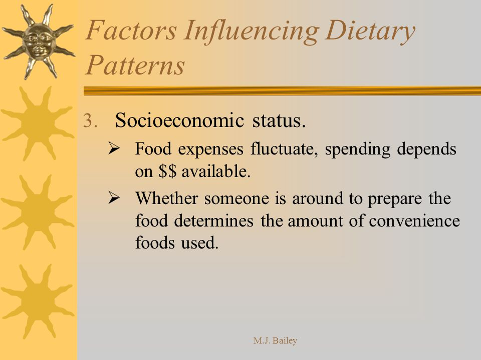 M.J. Bailey Factors Influencing Dietary Patterns 3. Socioeconomic status. Food expenses fluctuate, spending depends on $$ available. Whether someone i