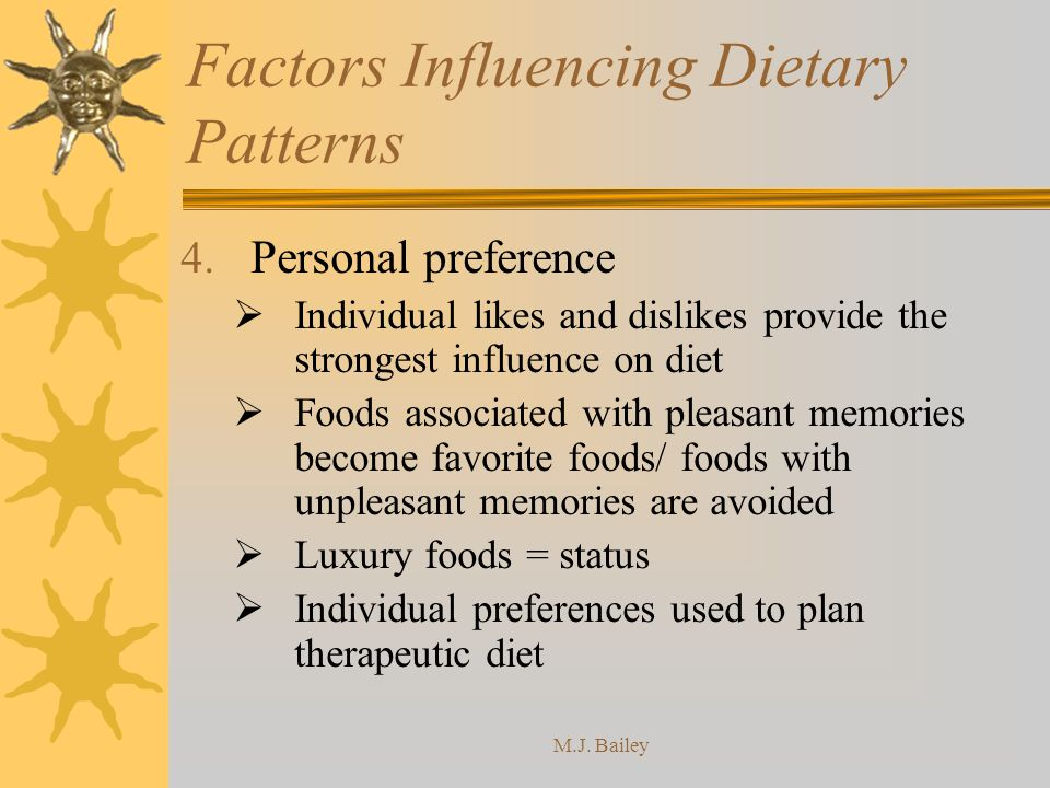 M.J. Bailey Factors Influencing Dietary Patterns 4. Personal preference Individual likes and dislikes provide the strongest influence on diet Foods as