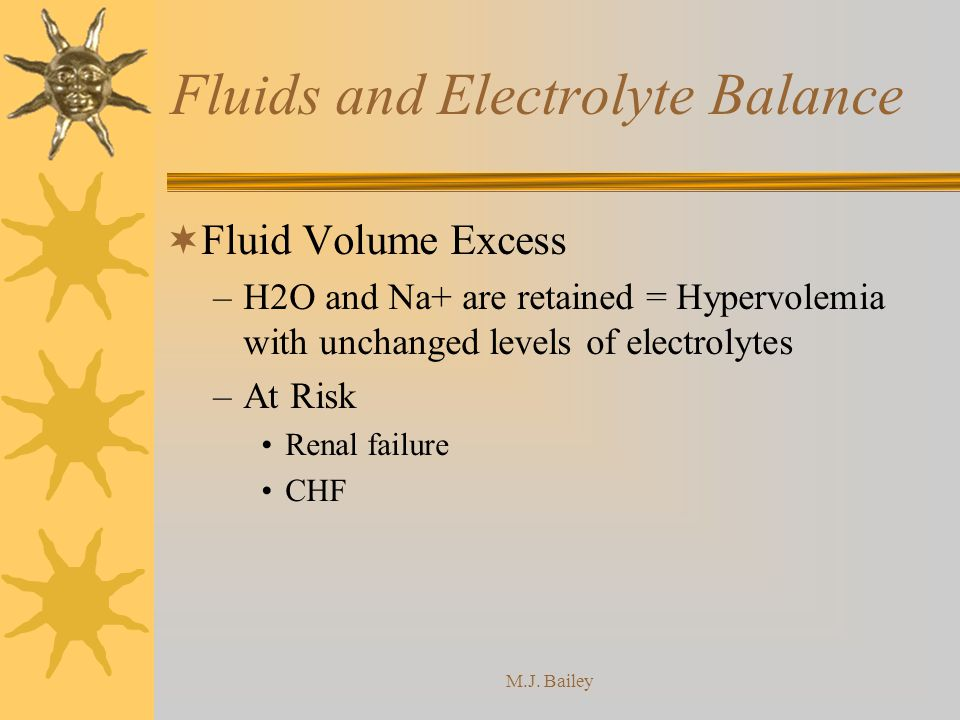 M.J. Bailey Fluids and Electrolyte Balance Fluid Volume Excess –H2O and Na+ are retained = Hypervolemia with unchanged levels of electrolytes –At Risk